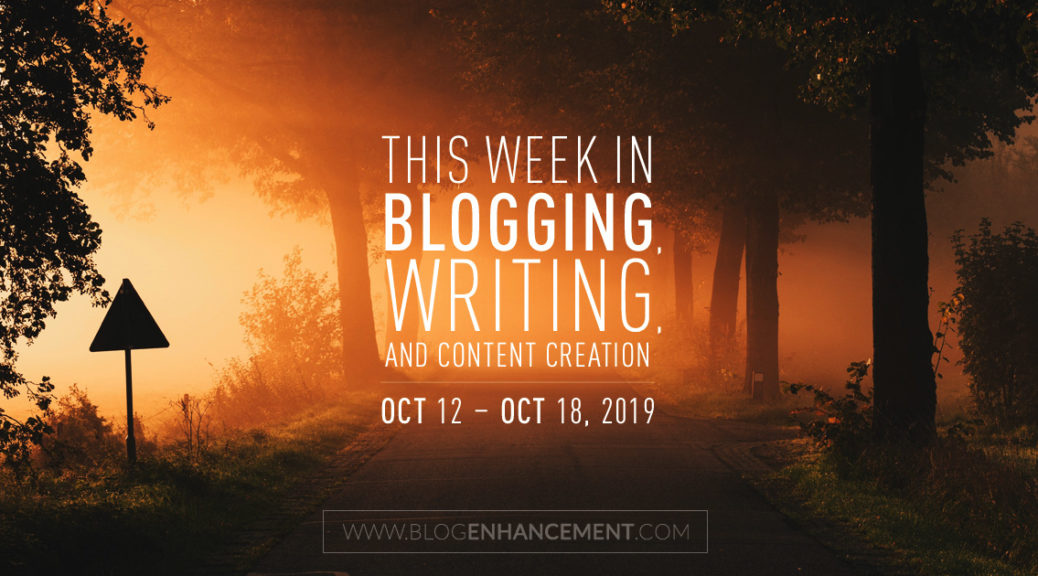 This Week in Blogging, Writing, and Content Creation: Oct 12 – Oct 18, 2019