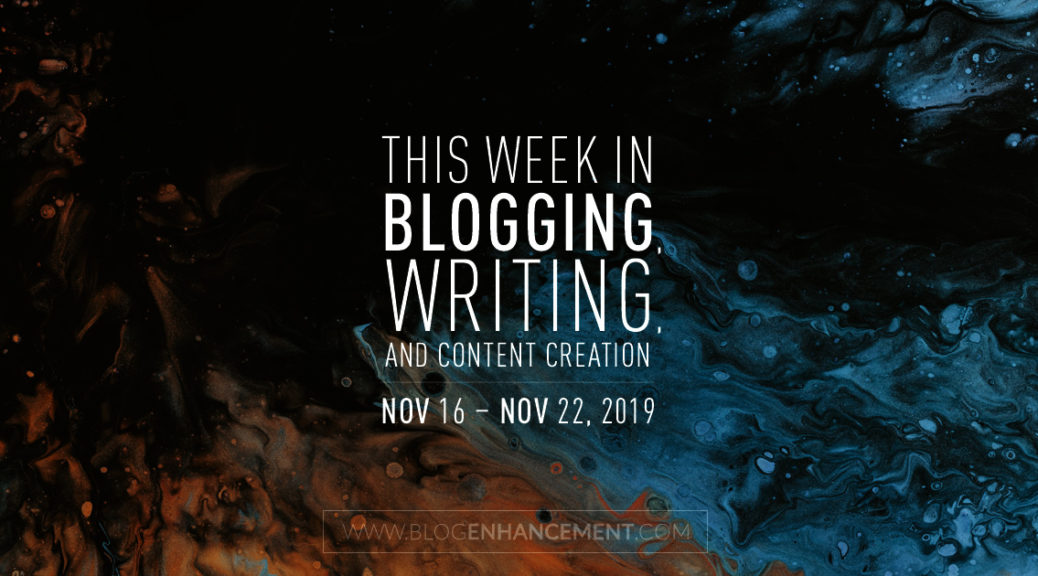 This Week in Blogging, Writing, and Content Creation: Nov 16 – Nov 22, 2019