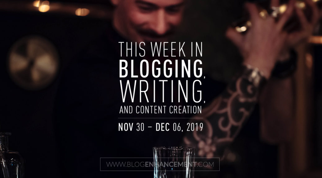 This Week in Blogging, Writing, and Content Creation: Nov 30 – Dec 6, 2019
